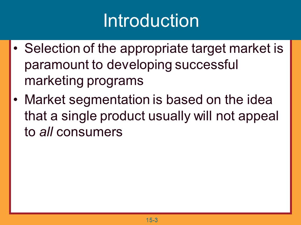 15-3 Selection of the appropriate target market is paramount to developing successful marketing programs Market segmentation is based on the idea that a single product usually will not appeal to all consumers Introduction