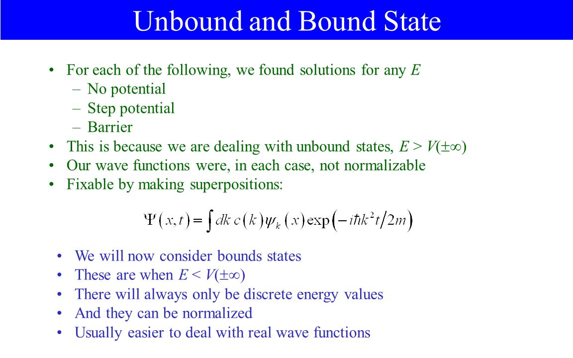 Unbound and Bound State For each of the following, we found solutions for any E –No potential –Step potential –Barrier This is because we are dealing with unbound states, E > V(  ) Our wave functions were, in each case, not normalizable Fixable by making superpositions: We will now consider bounds states These are when E < V(  ) There will always only be discrete energy values And they can be normalized Usually easier to deal with real wave functions