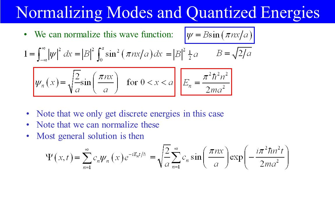 Normalizing Modes and Quantized Energies We can normalize this wave function: Note that we only get discrete energies in this case Note that we can normalize these Most general solution is then
