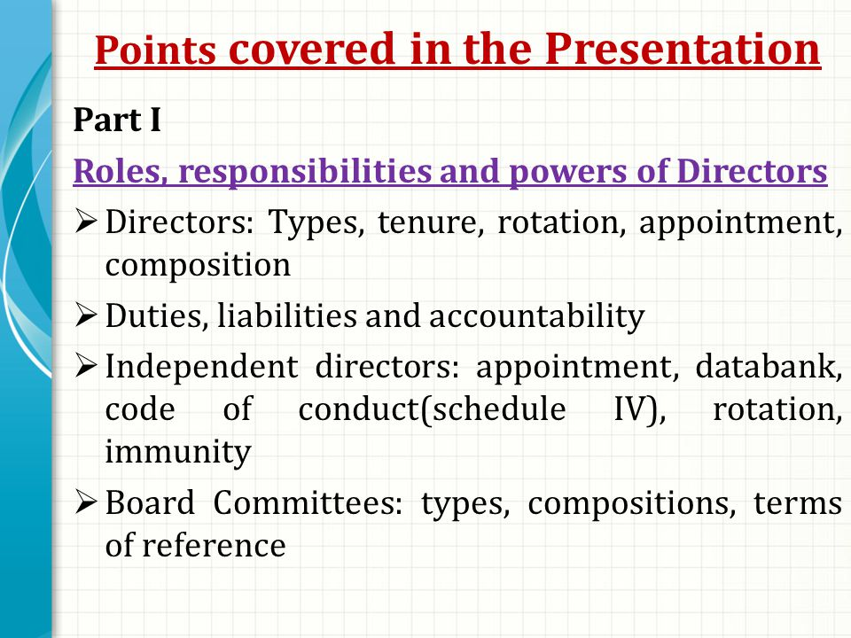 Points covered in the Presentation Part I Roles, responsibilities and powers of Directors  Directors: Types, tenure, rotation, appointment, composition  Duties, liabilities and accountability  Independent directors: appointment, databank, code of conduct(schedule IV), rotation, immunity  Board Committees: types, compositions, terms of reference