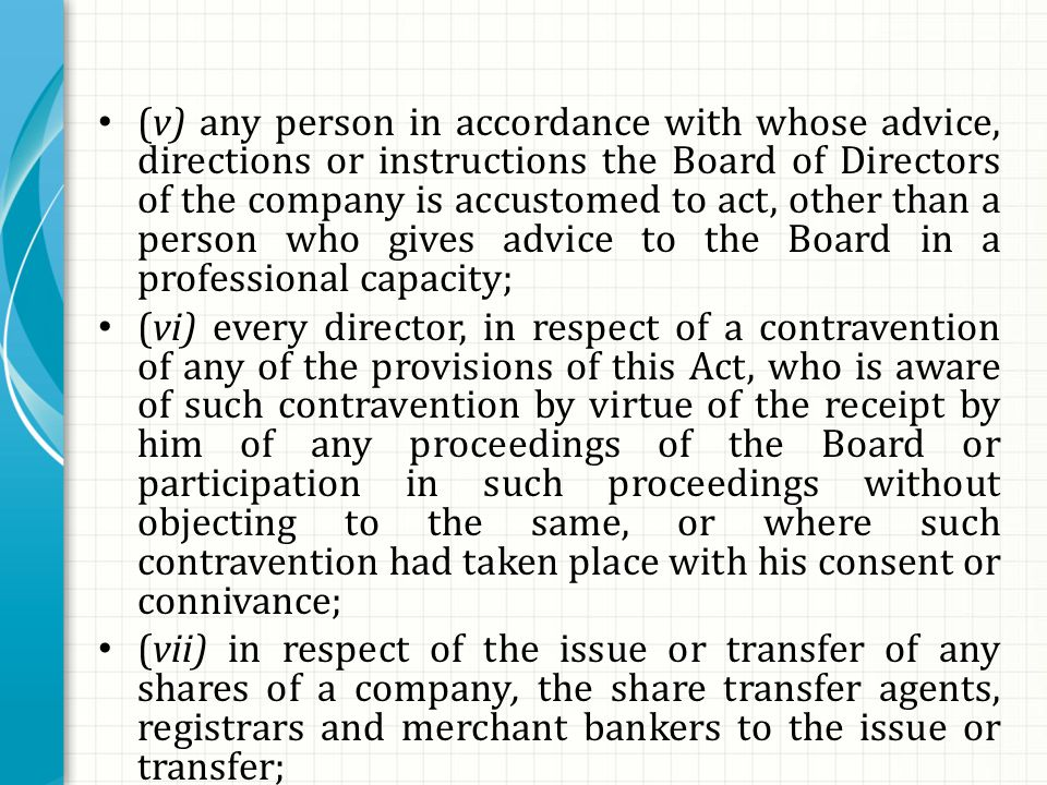(v) any person in accordance with whose advice, directions or instructions the Board of Directors of the company is accustomed to act, other than a person who gives advice to the Board in a professional capacity; (vi) every director, in respect of a contravention of any of the provisions of this Act, who is aware of such contravention by virtue of the receipt by him of any proceedings of the Board or participation in such proceedings without objecting to the same, or where such contravention had taken place with his consent or connivance; (vii) in respect of the issue or transfer of any shares of a company, the share transfer agents, registrars and merchant bankers to the issue or transfer;