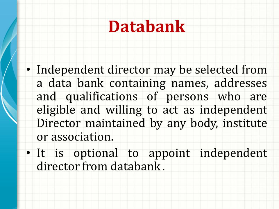 Databank Independent director may be selected from a data bank containing names, addresses and qualifications of persons who are eligible and willing to act as independent Director maintained by any body, institute or association.