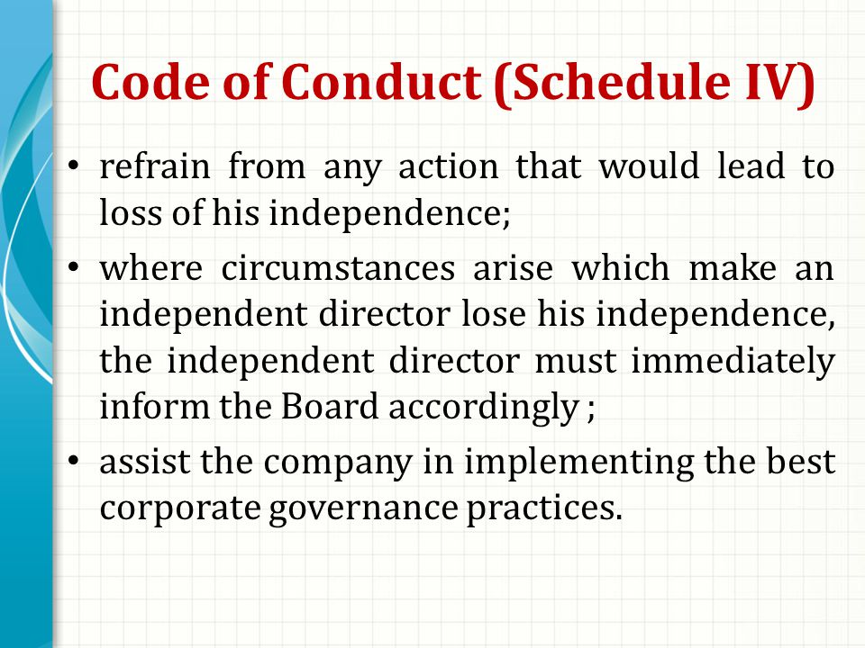 Code of Conduct (Schedule IV) refrain from any action that would lead to loss of his independence; where circumstances arise which make an independent director lose his independence, the independent director must immediately inform the Board accordingly ; assist the company in implementing the best corporate governance practices.