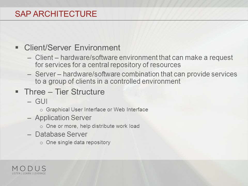 SAP ARCHITECTURE  Client/Server Environment –Client – hardware/software environment that can make a request for services for a central repository of resources –Server – hardware/software combination that can provide services to a group of clients in a controlled environment  Three – Tier Structure –GUI o Graphical User Interface or Web Interface –Application Server o One or more, help distribute work load –Database Server o One single data repository
