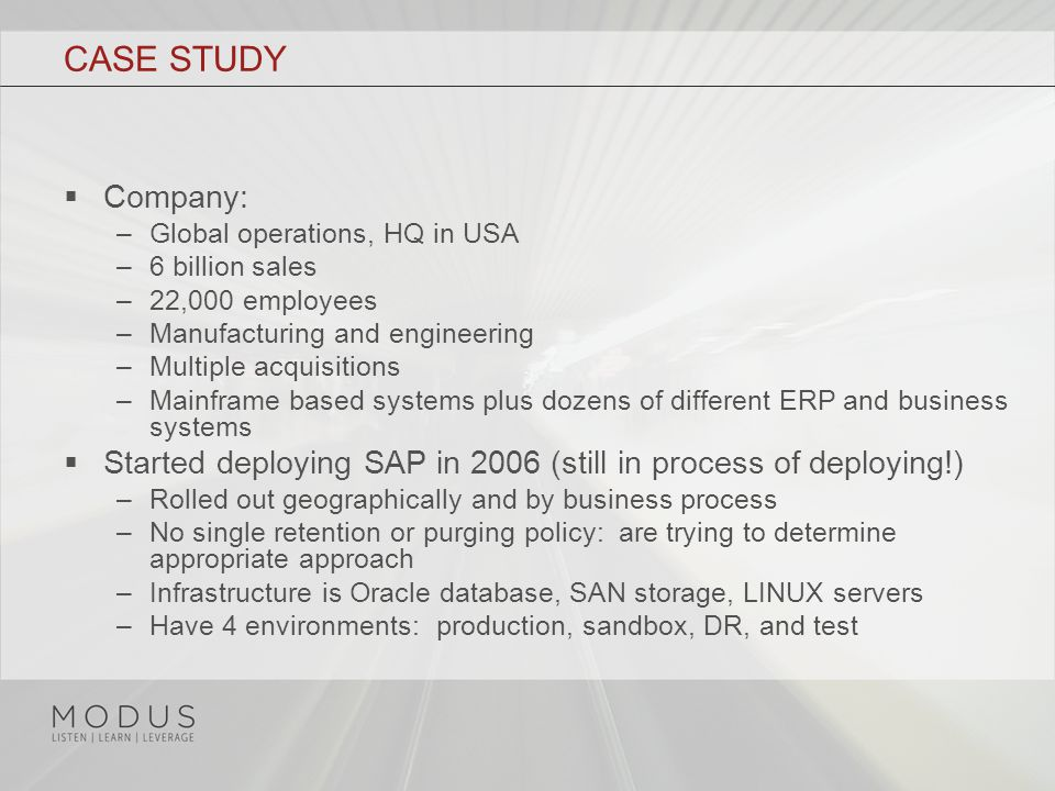 CASE STUDY  Company: –Global operations, HQ in USA –6 billion sales –22,000 employees –Manufacturing and engineering –Multiple acquisitions –Mainframe based systems plus dozens of different ERP and business systems  Started deploying SAP in 2006 (still in process of deploying!) –Rolled out geographically and by business process –No single retention or purging policy: are trying to determine appropriate approach –Infrastructure is Oracle database, SAN storage, LINUX servers –Have 4 environments: production, sandbox, DR, and test