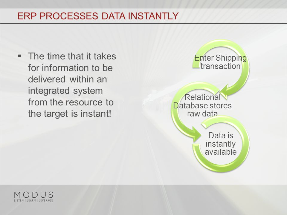 ERP PROCESSES DATA INSTANTLY  The time that it takes for information to be delivered within an integrated system from the resource to the target is instant.