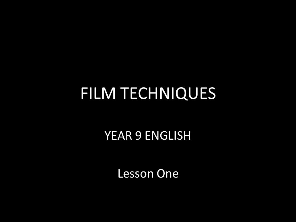 FILM TECHNIQUES YEAR 9 ENGLISH Lesson One