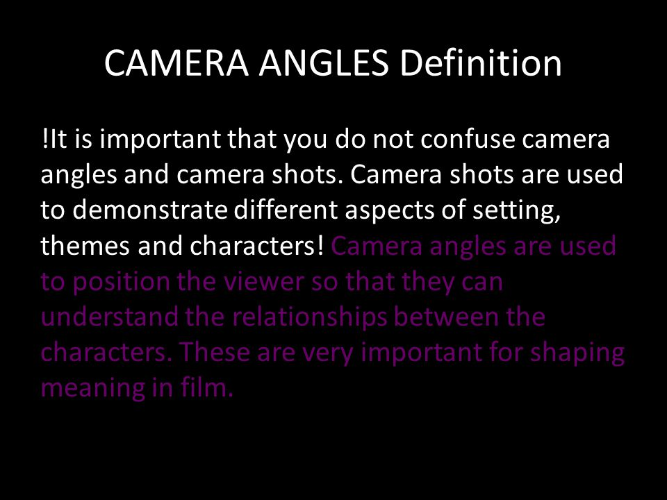 CAMERA ANGLES Definition !It is important that you do not confuse camera angles and camera shots.