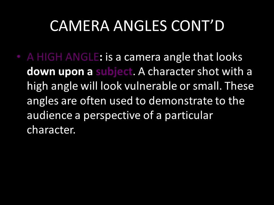 CAMERA ANGLES CONT'D A HIGH ANGLE: is a camera angle that looks down upon a subject.