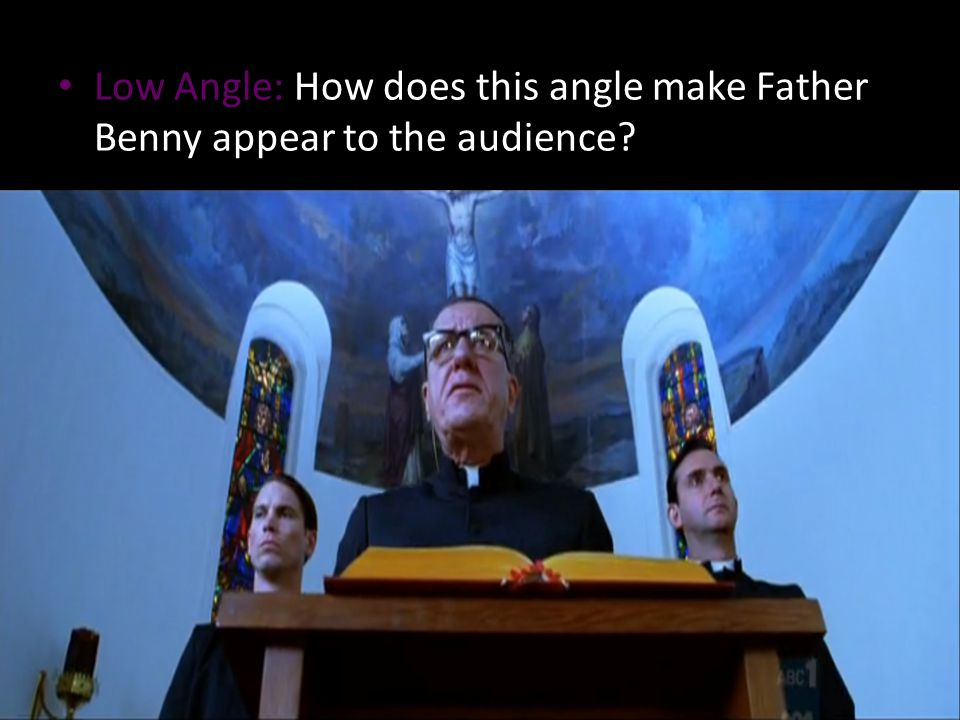 Low Angle: How does this angle make Father Benny appear to the audience