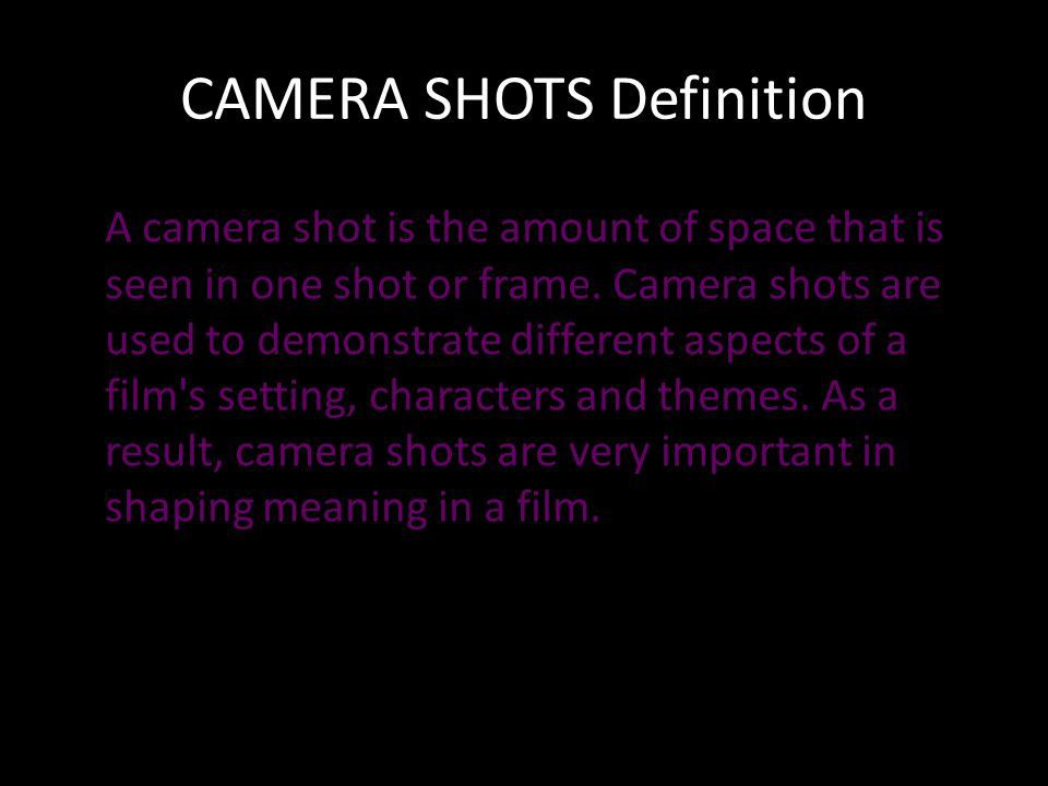 CAMERA SHOTS Definition A camera shot is the amount of space that is seen in one shot or frame.