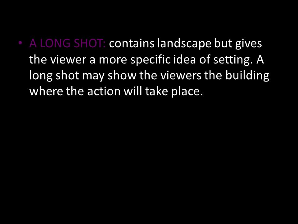A LONG SHOT: contains landscape but gives the viewer a more specific idea of setting.