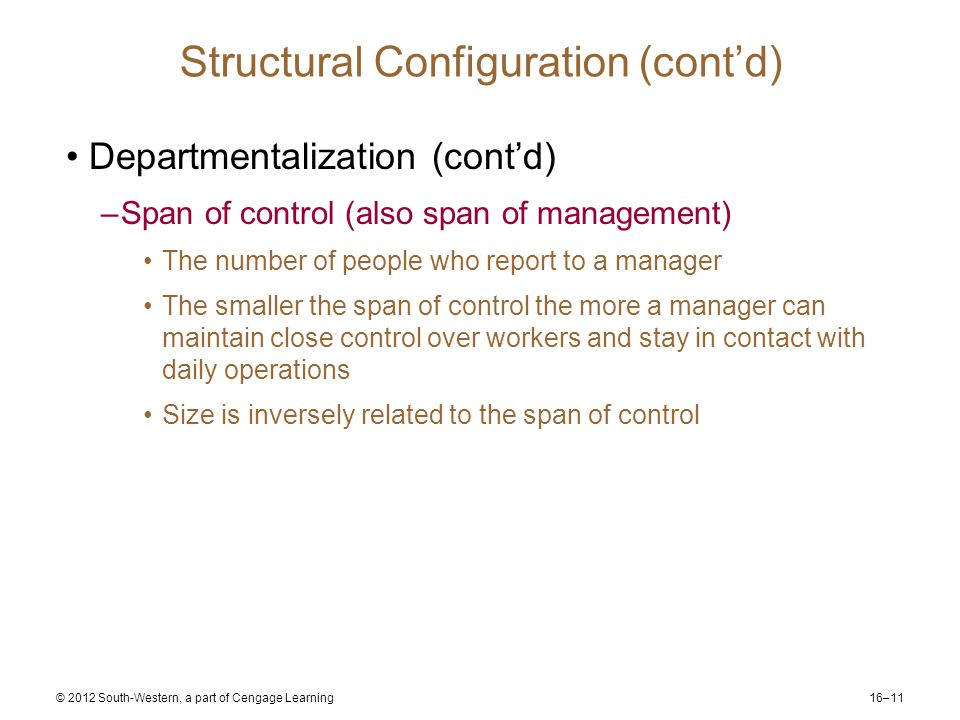 16–11 © 2012 South-Western, a part of Cengage Learning Structural Configuration (cont'd) Departmentalization (cont'd) –Span of control (also span of management) The number of people who report to a manager The smaller the span of control the more a manager can maintain close control over workers and stay in contact with daily operations Size is inversely related to the span of control