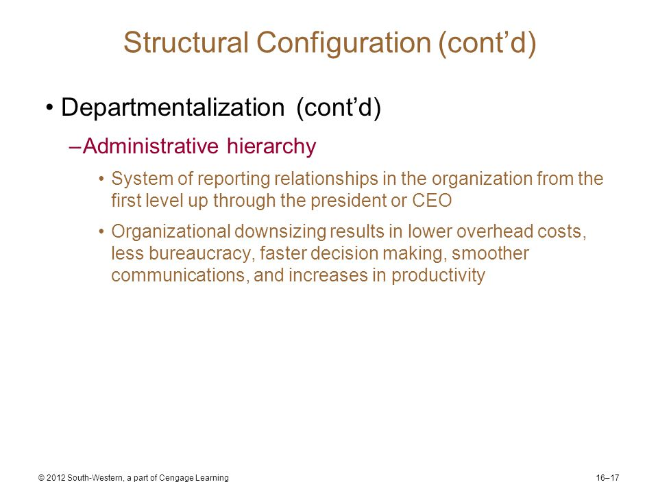 16–17 © 2012 South-Western, a part of Cengage Learning Structural Configuration (cont'd) Departmentalization (cont'd) –Administrative hierarchy System of reporting relationships in the organization from the first level up through the president or CEO Organizational downsizing results in lower overhead costs, less bureaucracy, faster decision making, smoother communications, and increases in productivity