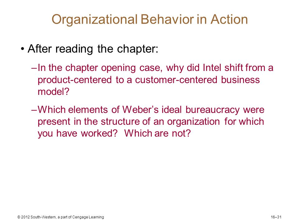 16–31 © 2012 South-Western, a part of Cengage Learning Organizational Behavior in Action After reading the chapter: –In the chapter opening case, why did Intel shift from a product-centered to a customer-centered business model.