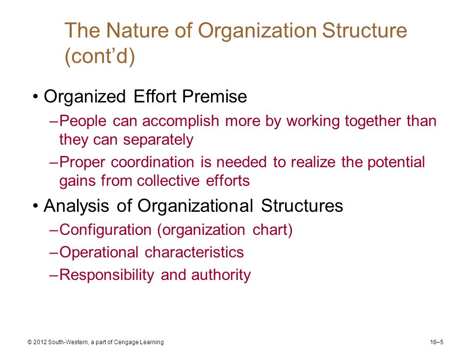 16–5 © 2012 South-Western, a part of Cengage Learning The Nature of Organization Structure (cont'd) Organized Effort Premise –People can accomplish more by working together than they can separately –Proper coordination is needed to realize the potential gains from collective efforts Analysis of Organizational Structures –Configuration (organization chart) –Operational characteristics –Responsibility and authority