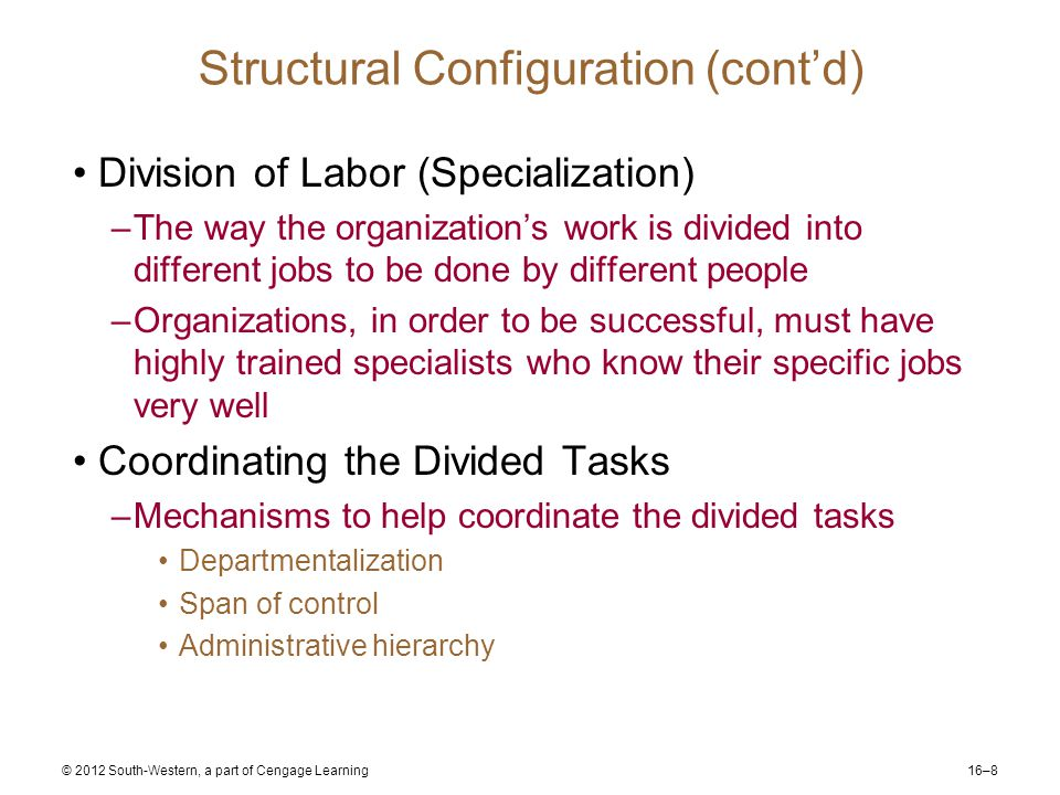 16–8 © 2012 South-Western, a part of Cengage Learning Structural Configuration (cont'd) Division of Labor (Specialization) –The way the organization's work is divided into different jobs to be done by different people –Organizations, in order to be successful, must have highly trained specialists who know their specific jobs very well Coordinating the Divided Tasks –Mechanisms to help coordinate the divided tasks Departmentalization Span of control Administrative hierarchy