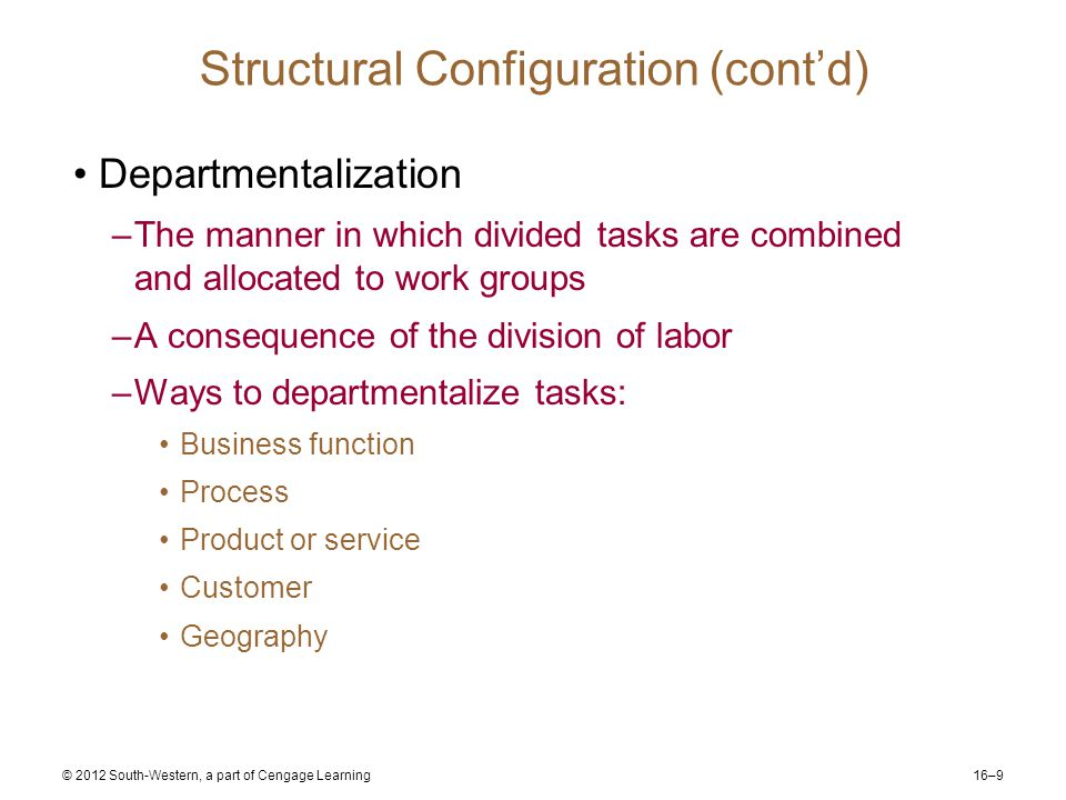 16–9 © 2012 South-Western, a part of Cengage Learning Structural Configuration (cont'd) Departmentalization –The manner in which divided tasks are combined and allocated to work groups –A consequence of the division of labor –Ways to departmentalize tasks: Business function Process Product or service Customer Geography