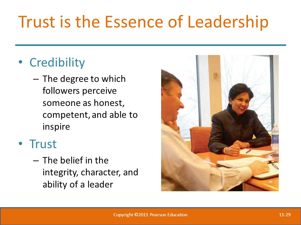 11-29 Trust is the Essence of Leadership Credibility – The degree to which followers perceive someone as honest, competent, and able to inspire Trust – The belief in the integrity, character, and ability of a leader Copyright ©2011 Pearson Education