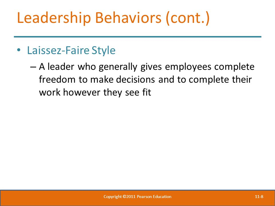 11-8 Leadership Behaviors (cont.) Laissez-Faire Style – A leader who generally gives employees complete freedom to make decisions and to complete their work however they see fit Copyright ©2011 Pearson Education