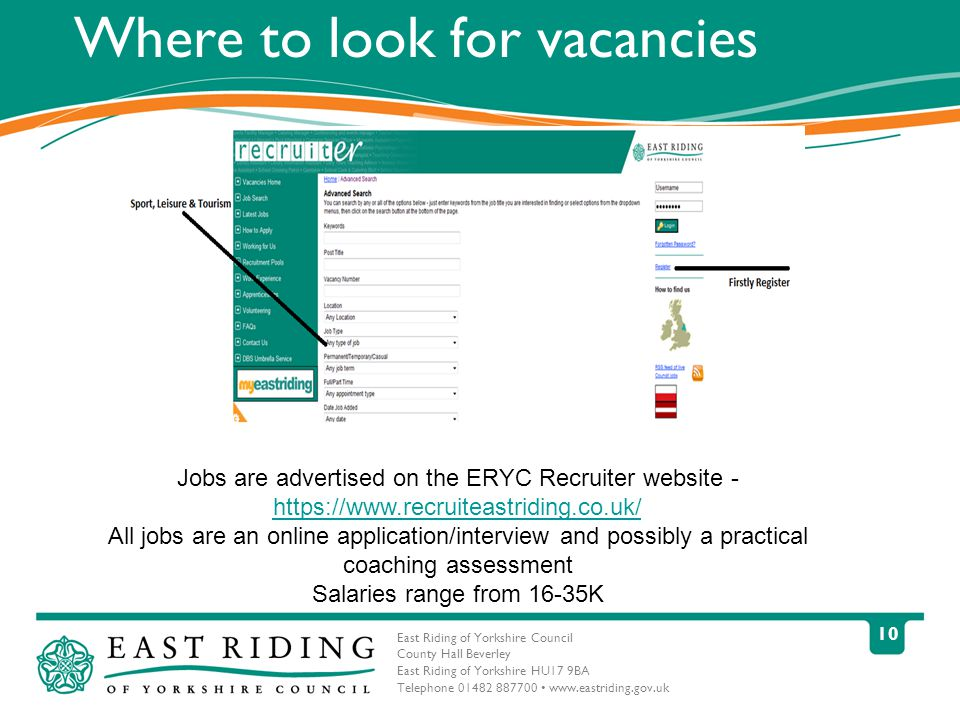 East Riding of Yorkshire Council County Hall Beverley East Riding of Yorkshire HU17 9BA Telephone Where to look for vacancies Jobs are advertised on the ERYC Recruiter website All jobs are an online application/interview and possibly a practical coaching assessment Salaries range from 16-35K