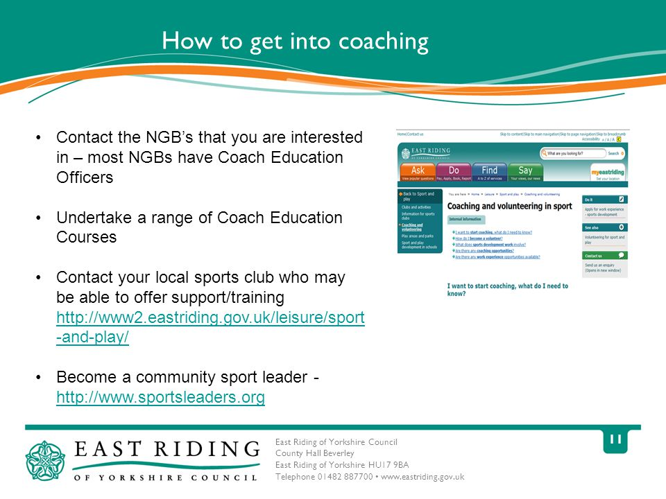 East Riding of Yorkshire Council County Hall Beverley East Riding of Yorkshire HU17 9BA Telephone How to get into coaching Contact the NGB's that you are interested in – most NGBs have Coach Education Officers Undertake a range of Coach Education Courses Contact your local sports club who may be able to offer support/training   -and-play/   -and-play/ Become a community sport leader -