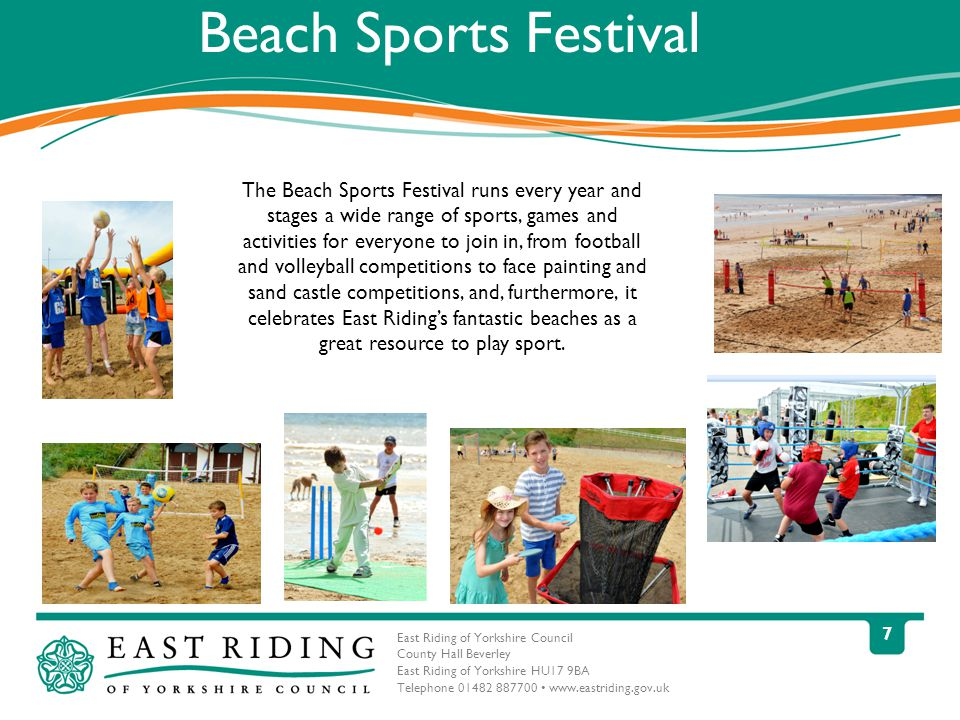 East Riding of Yorkshire Council County Hall Beverley East Riding of Yorkshire HU17 9BA Telephone Beach Sports Festival The Beach Sports Festival runs every year and stages a wide range of sports, games and activities for everyone to join in, from football and volleyball competitions to face painting and sand castle competitions, and, furthermore, it celebrates East Riding's fantastic beaches as a great resource to play sport.