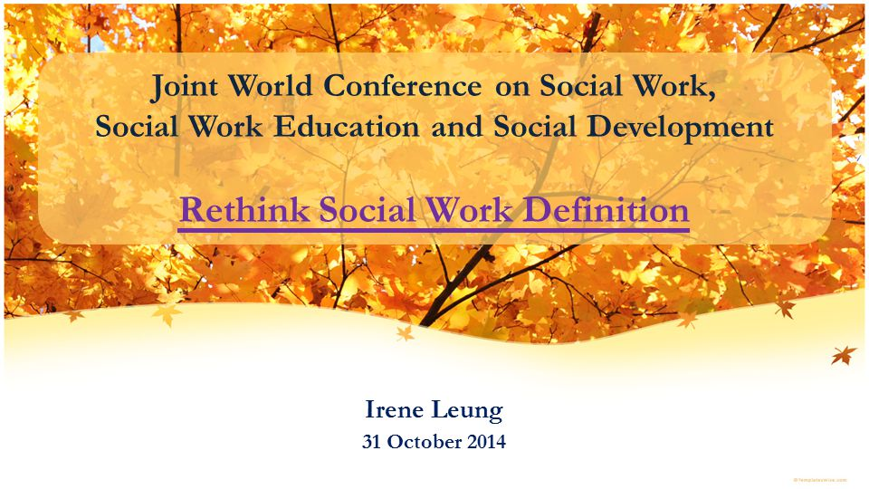 Joint World Conference on Social Work, Social Work Education and Social Development Rethink Social Work Definition Irene Leung 31 October 2014