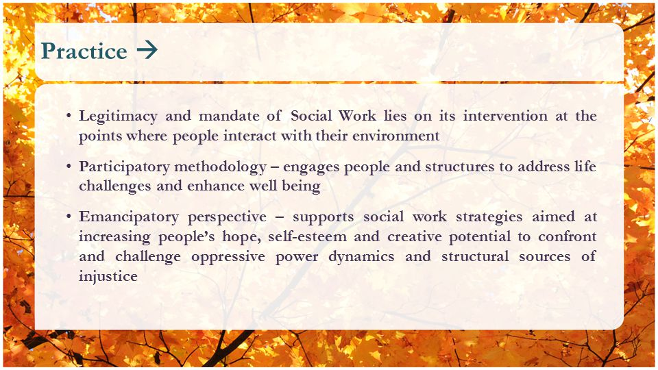 Practice  Legitimacy and mandate of Social Work lies on its intervention at the points where people interact with their environment Participatory methodology – engages people and structures to address life challenges and enhance well being Emancipatory perspective – supports social work strategies aimed at increasing people's hope, self-esteem and creative potential to confront and challenge oppressive power dynamics and structural sources of injustice