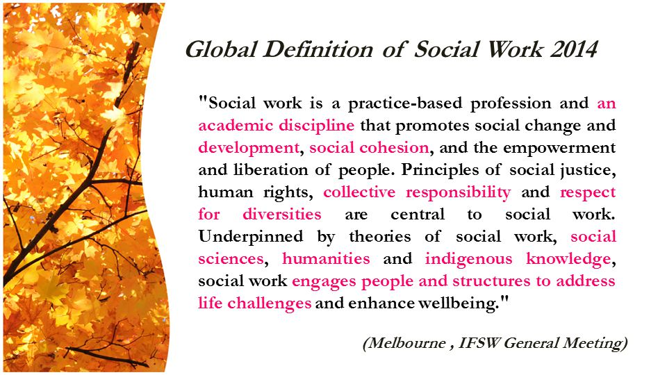 Global Definition of Social Work 2014 Social work is a practice-based profession and an academic discipline that promotes social change and development, social cohesion, and the empowerment and liberation of people.