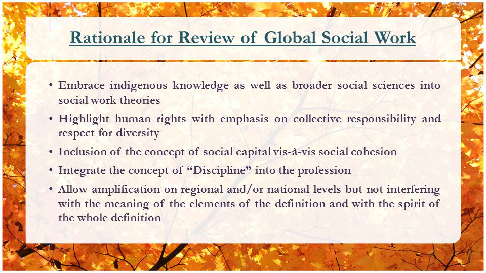 Rationale for Review of Global Social Work Embrace indigenous knowledge as well as broader social sciences into social work theories Highlight human rights with emphasis on collective responsibility and respect for diversity Inclusion of the concept of social capital vis-à-vis social cohesion Integrate the concept of Discipline into the profession Allow amplification on regional and/or national levels but not interfering with the meaning of the elements of the definition and with the spirit of the whole definition