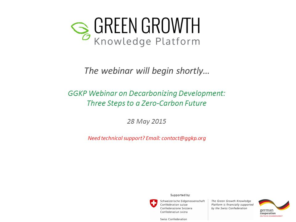 The webinar will begin shortly… GGKP Webinar on Decarbonizing Development: Three Steps to a Zero-Carbon Future 28 May 2015 Need technical support.