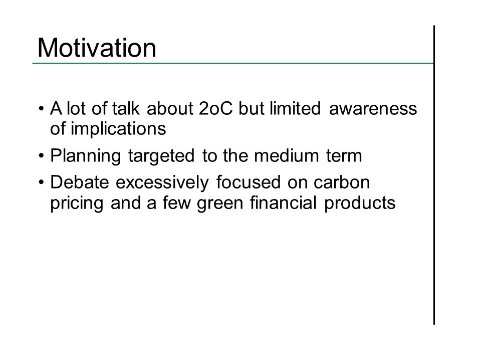 Motivation A lot of talk about 2oC but limited awareness of implications Planning targeted to the medium term Debate excessively focused on carbon pricing and a few green financial products