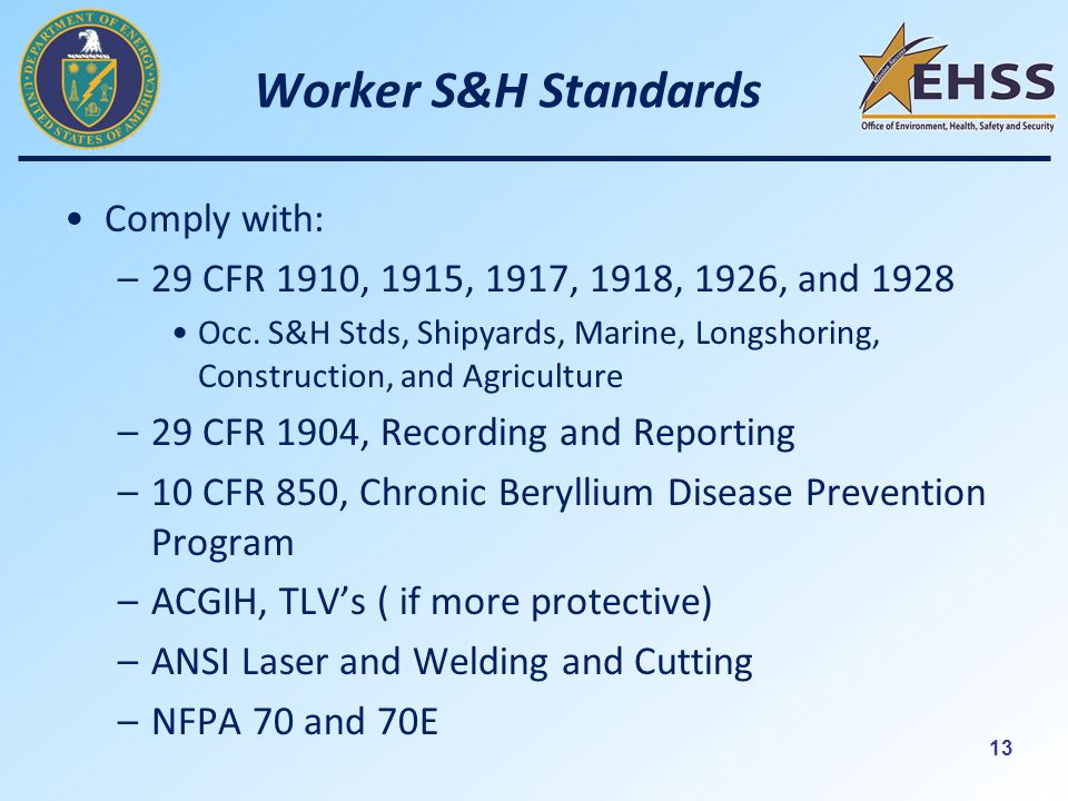 13 Worker S&H Standards Comply with: –29 CFR 1910, 1915, 1917, 1918, 1926, and 1928 Occ.