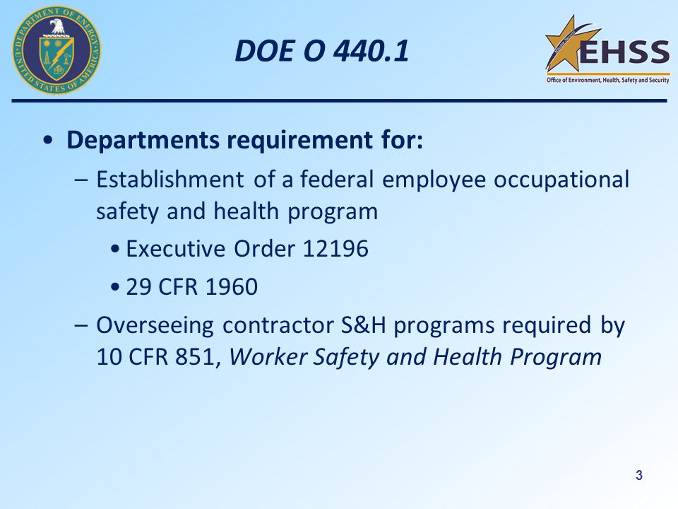 3 DOE O Departments requirement for: –Establishment of a federal employee occupational safety and health program Executive Order CFR 1960 –Overseeing contractor S&H programs required by 10 CFR 851, Worker Safety and Health Program