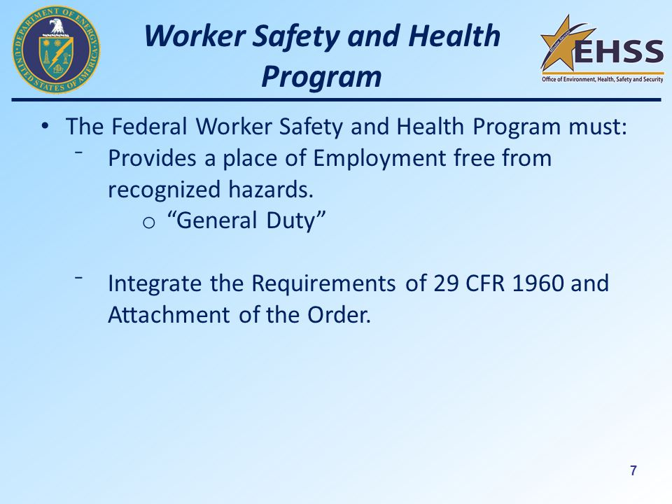 7 Worker Safety and Health Program The Federal Worker Safety and Health Program must: ⁻Provides a place of Employment free from recognized hazards.