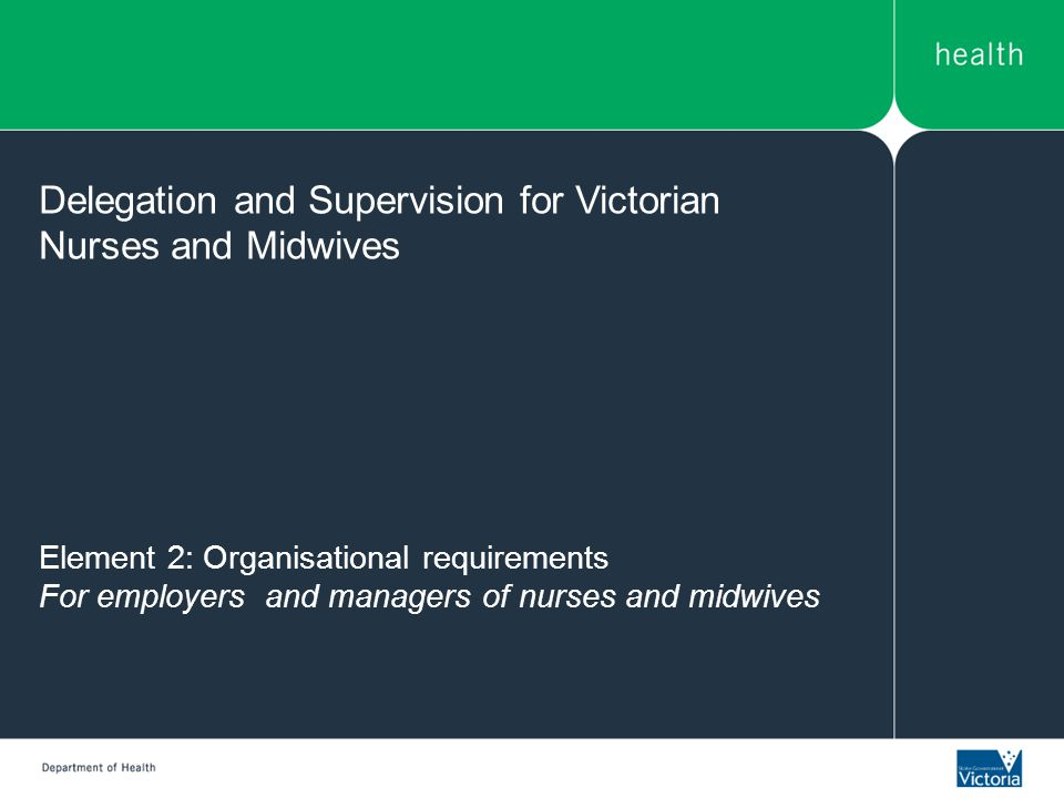 Element 2: Organisational requirements For employers and managers of nurses and midwives Delegation and Supervision for Victorian Nurses and Midwives