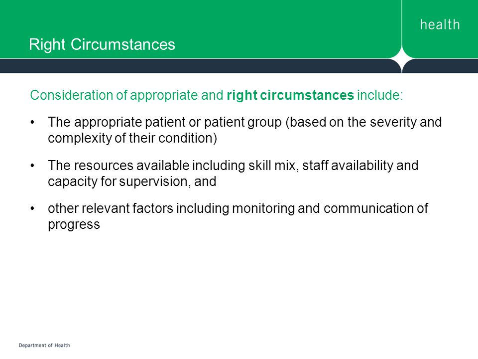 Right Circumstances Consideration of appropriate and right circumstances include: The appropriate patient or patient group (based on the severity and complexity of their condition) The resources available including skill mix, staff availability and capacity for supervision, and other relevant factors including monitoring and communication of progress