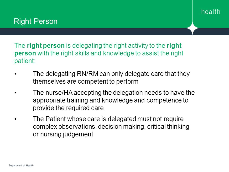 Right Person The right person is delegating the right activity to the right person with the right skills and knowledge to assist the right patient: The delegating RN/RM can only delegate care that they themselves are competent to perform The nurse/HA accepting the delegation needs to have the appropriate training and knowledge and competence to provide the required care The Patient whose care is delegated must not require complex observations, decision making, critical thinking or nursing judgement