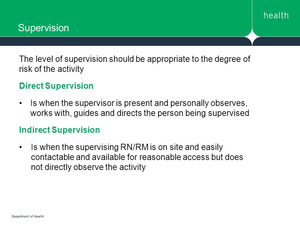 Supervision The level of supervision should be appropriate to the degree of risk of the activity Direct Supervision Is when the supervisor is present and personally observes, works with, guides and directs the person being supervised Indirect Supervision Is when the supervising RN/RM is on site and easily contactable and available for reasonable access but does not directly observe the activity