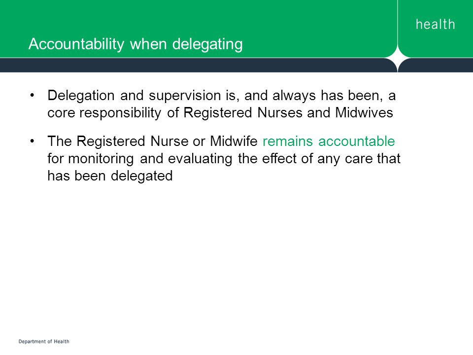 Accountability when delegating Delegation and supervision is, and always has been, a core responsibility of Registered Nurses and Midwives The Registered Nurse or Midwife remains accountable for monitoring and evaluating the effect of any care that has been delegated