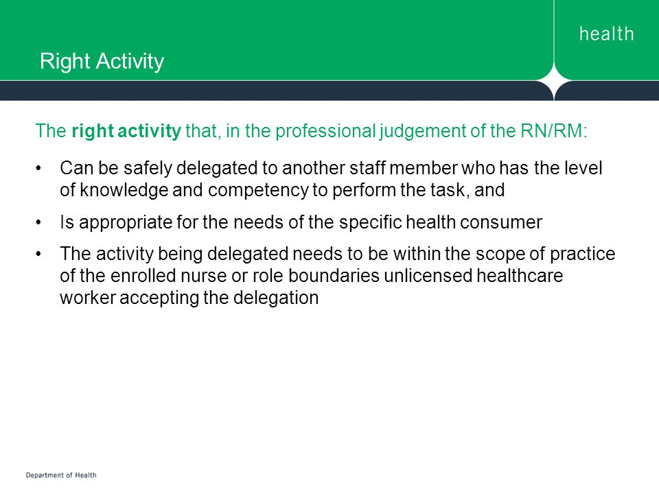 Right Activity The right activity that, in the professional judgement of the RN/RM: Can be safely delegated to another staff member who has the level of knowledge and competency to perform the task, and Is appropriate for the needs of the specific health consumer The activity being delegated needs to be within the scope of practice of the enrolled nurse or role boundaries unlicensed healthcare worker accepting the delegation