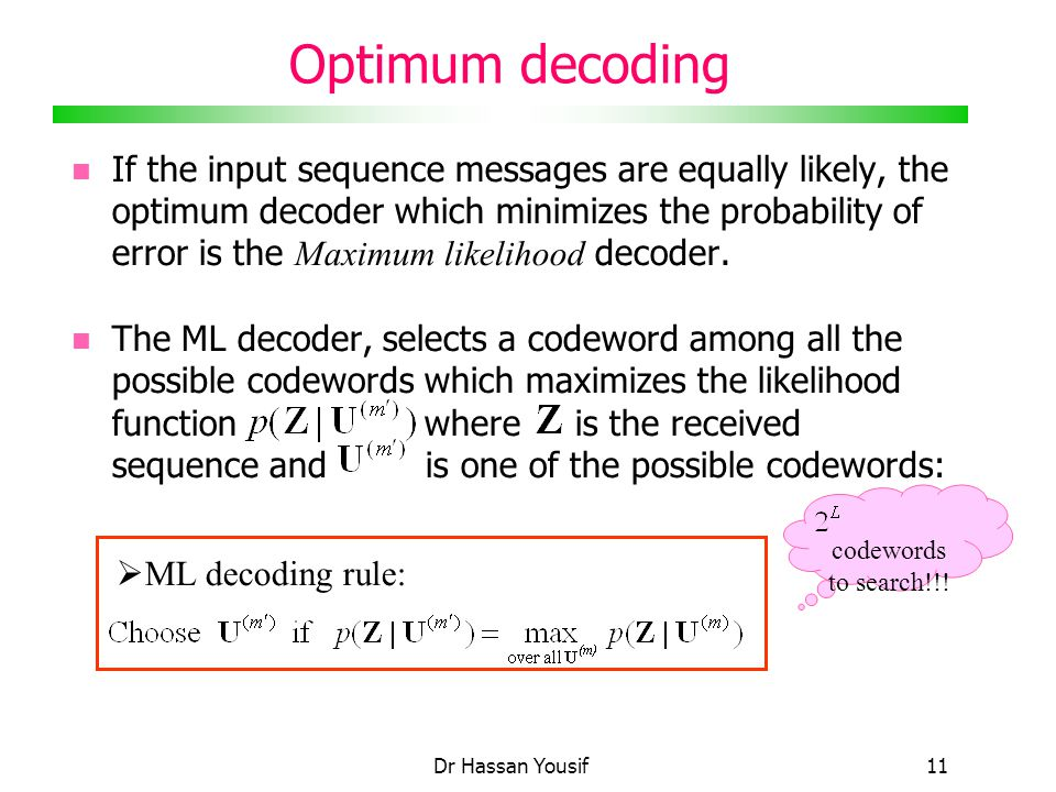 Dr Hassan Yousif11 Optimum decoding If the input sequence messages are equally likely, the optimum decoder which minimizes the probability of error is the Maximum likelihood decoder.