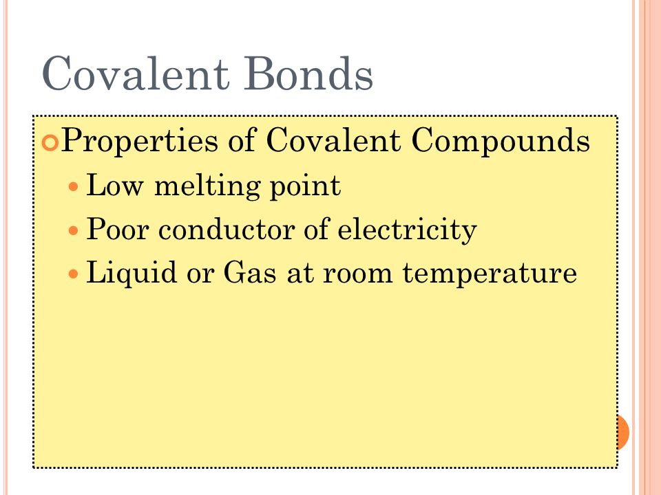 Covalent Bonds Properties of Covalent Compounds Low melting point Poor conductor of electricity Liquid or Gas at room temperature