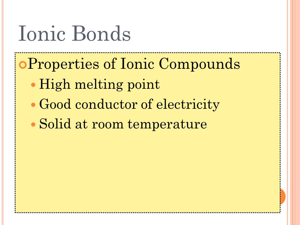 Ionic Bonds Properties of Ionic Compounds High melting point Good conductor of electricity Solid at room temperature