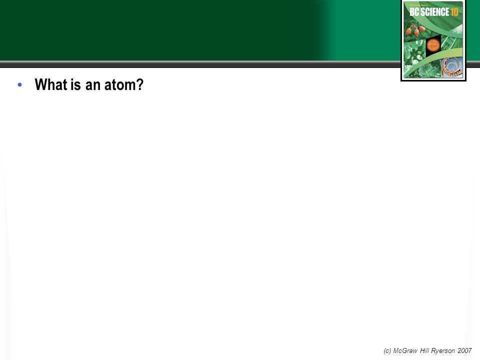 What is an atom (c) McGraw Hill Ryerson 2007