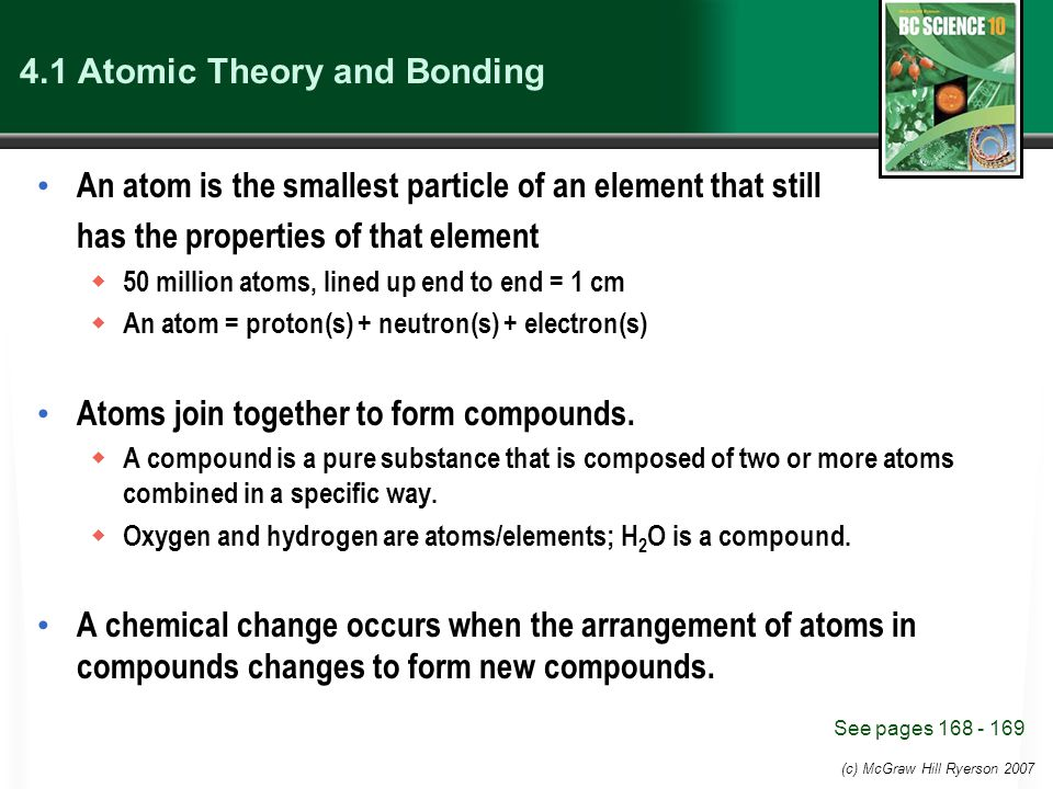 4.1 Atomic Theory and Bonding An atom is the smallest particle of an element that still has the properties of that element  50 million atoms, lined up end to end = 1 cm  An atom = proton(s) + neutron(s) + electron(s) Atoms join together to form compounds.