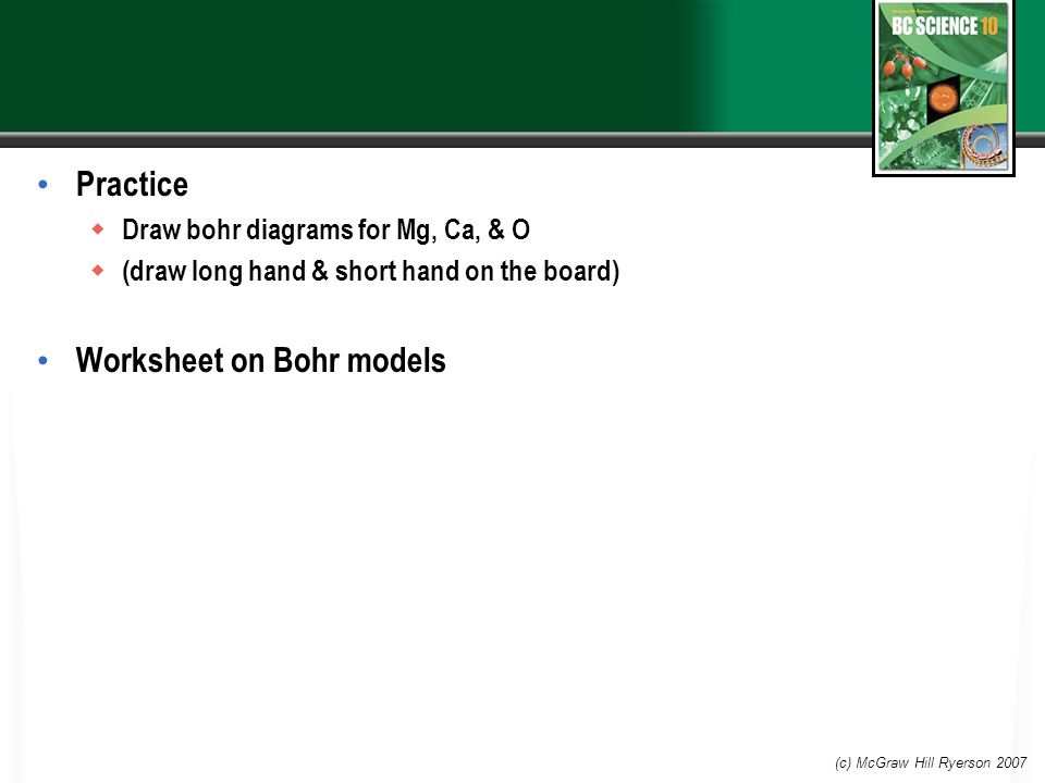 Practice  Draw bohr diagrams for Mg, Ca, & O  (draw long hand & short hand on the board) Worksheet on Bohr models (c) McGraw Hill Ryerson 2007