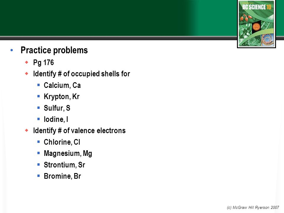 Practice problems  Pg 176  Identify # of occupied shells for  Calcium, Ca  Krypton, Kr  Sulfur, S  Iodine, I  Identify # of valence electrons  Chlorine, Cl  Magnesium, Mg  Strontium, Sr  Bromine, Br (c) McGraw Hill Ryerson 2007