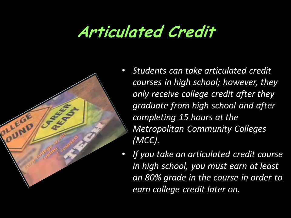 Articulated Credit Students can take articulated credit courses in high school; however, they only receive college credit after they graduate from high school and after completing 15 hours at the Metropolitan Community Colleges (MCC).